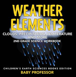 Weather Elements  Clouds  Precipitation  Temperature and More   2nd Grade Science Workbook   Children s Earth Sciences Books Edition