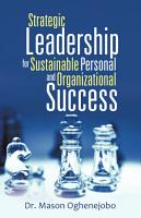 Strategic Leadership for Sustainable Personal and Organizational Success PDF