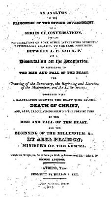 An Analysis of the principles of the Divine Government  in a series of conversations  and also conversations on some other interesting subjects     between A  P  and N  P   and a dissertation on the prophecies     together with a calculation shewing the exact time of the death of Christ     the rise and fall of the Beast  and the beginning of the Millennium  etc  Second edition PDF