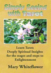 Simply Seeing With Tarot: Learn Tarot; Deeply Spiritual Insights for the stages and steps to Enlightenment