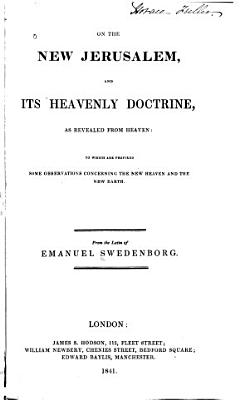 On the New Jerusalem  and Its Heavenly Doctrine  as Revealed from Heaven  to which are Prefixed Some Observations Concerning the New Heaven and the Earth PDF