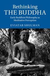 Rethinking the Buddha: Early Buddhist Philosophy as Meditative Perception