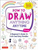 How to Draw Anything Anytime  A Beginner s Guide to Cute and Easy Doodles  Over 1 000 Illustrations