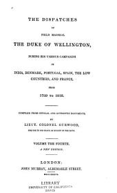 The dispatches of Field Marshall the Duke of Wellington: K. G. during his various campaigns in India, Denmark, Portugal, Spain, the Low Countries, and France. From 1799 to 1818, Volume 4