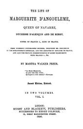 The Life of Marguerite d'Angouleme, Queen of Navarre, Duchesse d'Alençon and de Berry, Sister of Francis I., King of France: In 2 Volumes