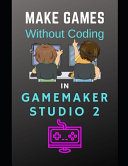 Make Games Without Coding In GameMaker Studio 2 PDF