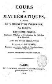 Cours de mathematiques, a l'usage de la marine et de l'artillerie, par Bezout; troisieme partie, contenant l'algebre et l'application de l'algebre a la geometrie, avec des notes explicatives par A.-A.-L. Reynaud, ... ouvrage adopte par l'universite imperiale