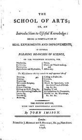 The School of Arts, Or, An Introduction to Useful Knowledge: Being a Compilation of Real Experiments and Improvements, in Several Pleasing Branches of Science ...