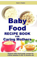 Baby Food Recipe Book for Caring Mothers: Baby Food Guide for Infants Between 6 and 12 Months
