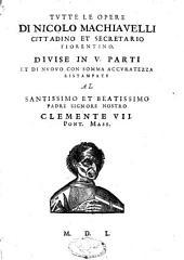 Tutte le opere di Nicolo Machiavelli, cittadino et secretario fiorentino, divise in V parti, et [sic] di nuovo con somma accuratezza ristampate