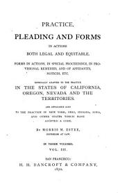 Practice, Pleading and Forms in Actions Both Legal and Equitable: Forms in Actions, in Special Proceedings, in Provisional Remedies, and of Affidavits, Notices, Etc., Especially Adapted to the Practice in the States of California, Oregon, Nevada and the Territories, and Applicable Also to the Practice in New York, Ohio, Indiana, Iowa, and Other States which Have Adopted a Code, Volume 3