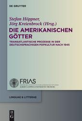 Die amerikanischen Götter: Transatlantische Prozesse in der deutschsprachigen Literatur und Popkultur seit 1945
