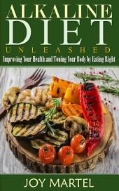 Alkaline Diet Unleashed: Improving Your Health and Toning Your Body by Eating Right