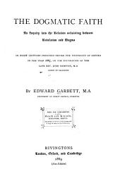 The Dogmatic Faith: An Inquiry Into the Relation Subsisting Between Revelation and Dogma; in Eight Lectures Preached Before the University of Oxford in the Year 1867 on the Foundation of the Late Rev. John Bampton
