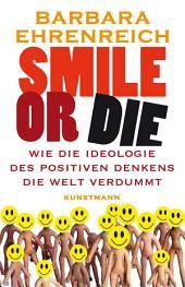 Smile or Die: Wie die Ideologie des positiven Denkens die Welt verdummt