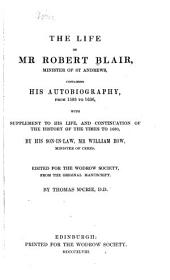 The life of Mr. Robert Blair, minister of St. Andrews, containing his autobiography, from 1593 to 1636: with supplement to his life, and continuation of the history of the times to 1680