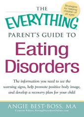 The Everything Parent's Guide to Eating Disorders: The information plan you need to see the warning signs, help promote positive body image, and develop a recovery plan for your child