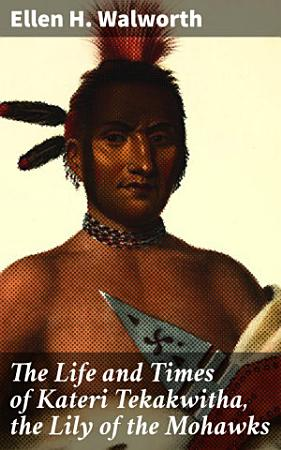 The Life and Times of Kateri Tekakwitha  the Lily of the Mohawks PDF