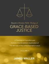 Toward a Christian Public Theology of Grace-based Justice - A Theological Exposition and Multiple Interdisciplinary Application of the 6th Sola of the Unfinished Reformation -: Volume 5