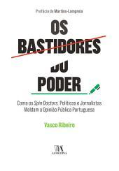 Os Bastidores do Poder - Como Spin Doctors, Políticos e Jornalistas Moldam a Opinião Pública Portuguesa