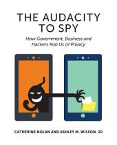 The Audacity to Spy: How Government, Business, and Hackers Rob Us of Privacy