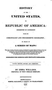 History of the United States: Or, Republic of America: Exhibited in Connexion with Its Chronology and Progressive Geography, by Means of a Series of Maps ... Designed for Schools and Private Libraries