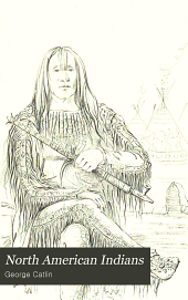 North American Indians: Being Letters and Notes on Their Manners, Customs, and Conditions, Written During Eight Years' Travel Amongst the Wildest Tribes of Indians in North America, 1832-1839, Volume 1