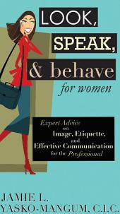 Look, Speak, & Behave for Women: Expert Advice on Image, Etiquette, and Effective Communication for the Professional