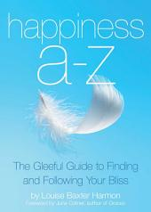 Happiness A to Z: The Gleeful Guide to Finding and Following Your Bliss