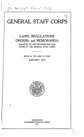 General Staff Corps: Laws, Regulations, Orders, and Memoranda Relating to the Organization and Duties of Thegeneral Staff Corps : Office of the Chief of Staff, January 1912