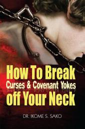 How to Break Curses & Covenant Yokes Off your neck: Power over curses, Covenants and Oaths