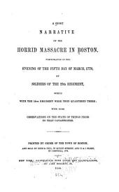 A Short Narrative of the Horrid Massacre in Boston Perpetrated in the Evening of the Fifth Day of March, 1770, by Soldiers of the 29th Regiment, which with the 14th Regiment Were Then Quartered There: With Some Observations on the State of Things Prior to that Catastrophe