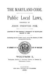 The Maryland Code: Public Local Laws : Adopted by the General Assembly of Maryland, March 14, 1888 : Including Also the Public Local Acts of the Session of 1888 Incorporated Therein, Volume 1