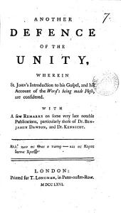 Another Defence of the Unity, Wherein St. John's Introduction to His Gospel, and His Account of the Word's Being Made Flesh, are Considered. With a Few Remarks on Some Very Late Notable Publications, Particularly Those of Dr. Benjamin Dawson, and Dr. Kennicot