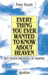 Everything You Ever Wanted to Know about Heaven: But Never Dreamed of Asking