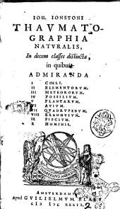 Ioh. Ionstoni Thaumatographia naturalis, in decem classes distincta, in quibus admiranda 1 Coeli. 2 Elementorum. 3 Meteororum. 4 Fossilium. 5 Plantarum. 6 Avium. 7 Quadrupedum. 8 Exanguium. 9 Piscium. 10 Hominis
