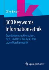300 Keywords Informationsethik: Grundwissen aus Computer-, Netz- und Neue-Medien-Ethik sowie Maschinenethik