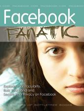 Facebook Fanatic: Explode Your Popularity, Secure Your Privacy and Buzz Your Band on Facebook