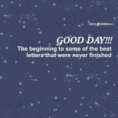 Good Day!!!: The Beginning to Some of the Best Letters That Were Never Finished