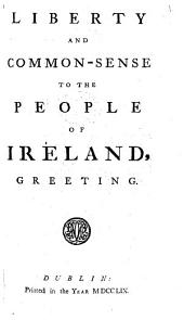 Liberty and Common-sense to the people of Ireland, greeting. [By Henry Brooke.]