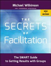 The Secrets of Facilitation: The SMART Guide to Getting Results with Groups, Edition 2