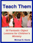 Teach Them: 50 Fantastic Object Lessons for Children's Ministry