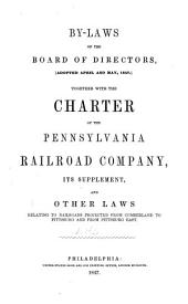 By-laws of the Board of Directors (adopted April and May, 1847): Together with the Charter of the Pennsylvania Railroad Company, Its Supplement, and Other Laws Relating to Railroads Projected from Cumberland to Pittsburg and from Pittsburg East