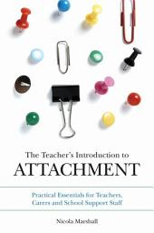 The Teacher's Introduction to Attachment: Practical Essentials for Teachers, Carers and School Support Staff