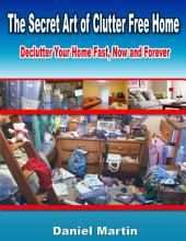 The Secret Art of Clutter Free Home: Declutter Your Home Fast, Now and Forever