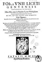 Fortuni Liceti Genuensis ... De his, qui diu viuunt sine alimento libri quatuor, in quibus diuturnae inediae obseruationes, opiniones, & caussae summa cum diligentia explicantur; ac oportune de alimento, de alendi functione, de nutriendo corpore ... Multa item Hippocratis, Platonis, Aristotelis, Galeni, Plinij, Celsi, & aliorum principum autorum obscurissima theoremata illustrantur. Cum gemino indice ..