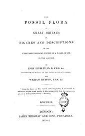 The Fossil Flora of Great Britain; Or, Figures and Descriptions of the Vegetable Remains Found in a Fossil State in this Country: Volume 2