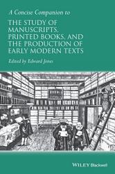A Concise Companion to the Study of Manuscripts  Printed Books  and the Production of Early Modern Texts PDF