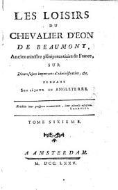 Les loisirs du chevalier Eon de Beaumont, ancien ministre plénipotentiaire de France; sur divers sujets importants d'administration, ... pendant son séjour en Angleterre: Volume4