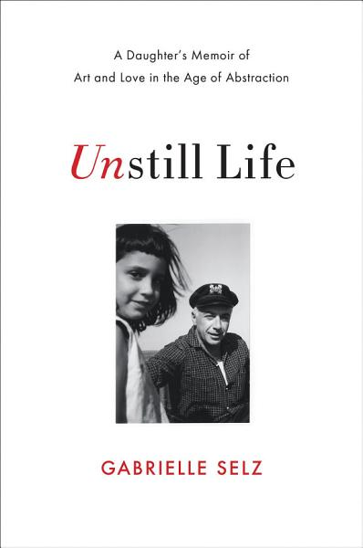 Unstill Life A Daughters Memoir Of Art And Love In The Age Of Abstraction